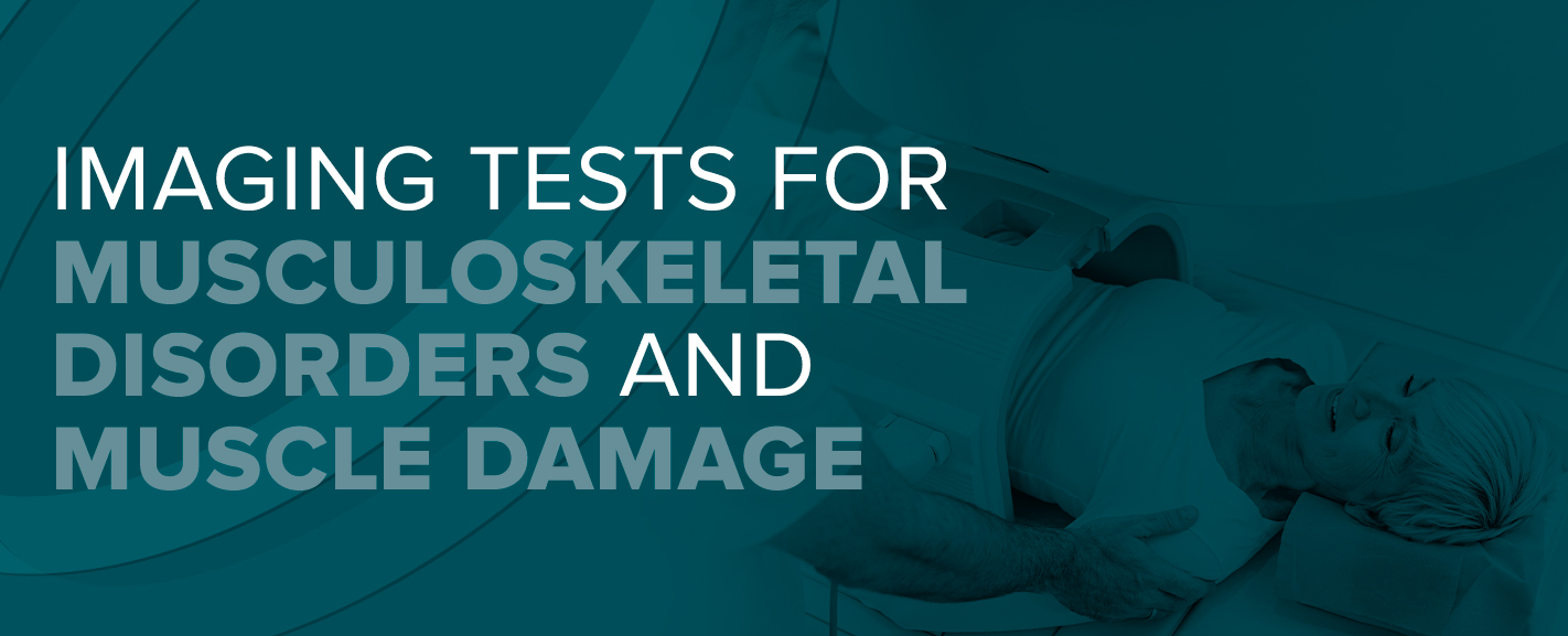 Imaging Tests for Musculoskeletal Disorders and Muscle Damage